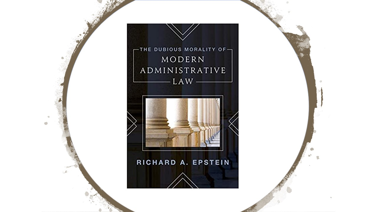Book Review: The Dubious Morality of Modern Administrative Law by Richard Epstein