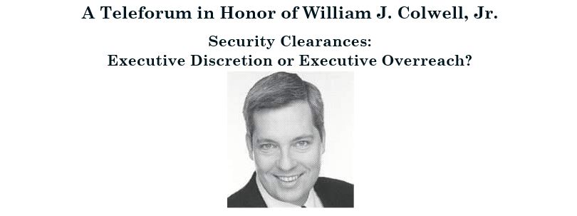 William J. Colwell, Jr. Memorial Teleforum: Security Clearances - Executive Discretion or Executive Overreach?