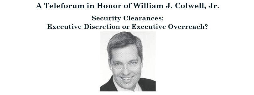 William J. Colwell, Jr. Memorial Teleforum: Security Clearances - Executive Discretion or Executive Overreach?